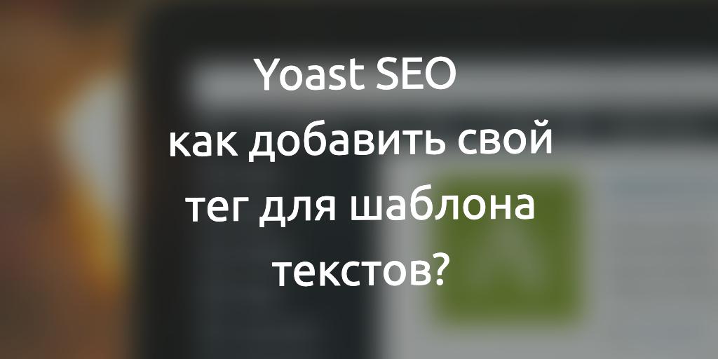 Yoast SEO: как добавить свой тег для шаблона текстов?